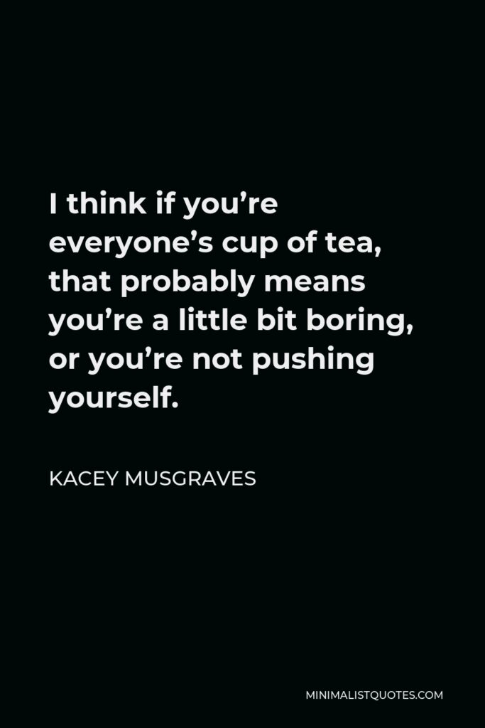 Kacey Musgraves Quote - I think if you're everyone's cup of tea, that probably means you're a little bit boring, or you're not pushing yourself.