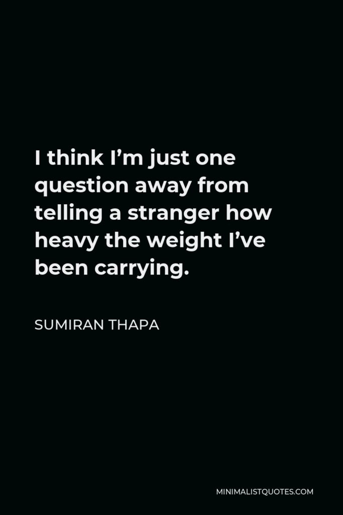 Sumiran Thapa Quote - I think I'm just one question away from telling a stranger how heavy the weight I've been carrying.