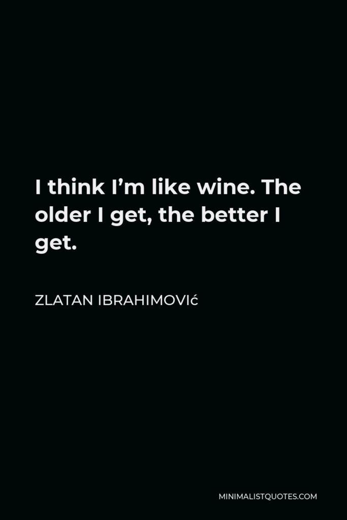 Zlatan Ibrahimović Quote - I think I'm like wine. The older I get, the better I get.