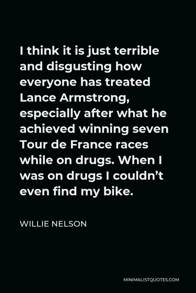 Willie Nelson Quote - I think it is just terrible and disgusting how everyone has treated Lance Armstrong, especially after what he achieved winning seven Tour de France races while on drugs. When I was on drugs I couldn't even find my bike.