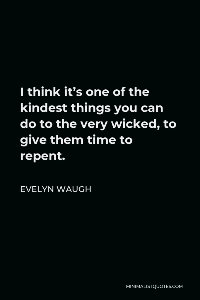 Evelyn Waugh Quote - I think it's one of the kindest things you can do to the very wicked, to give them time to repent.