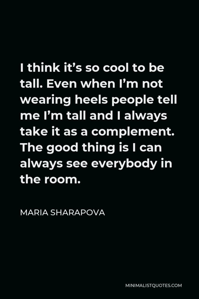 Maria Sharapova Quote - I think it's so cool to be tall. Even when I'm not wearing heels people tell me I'm tall and I always take it as a complement. The good thing is I can always see everybody in the room.