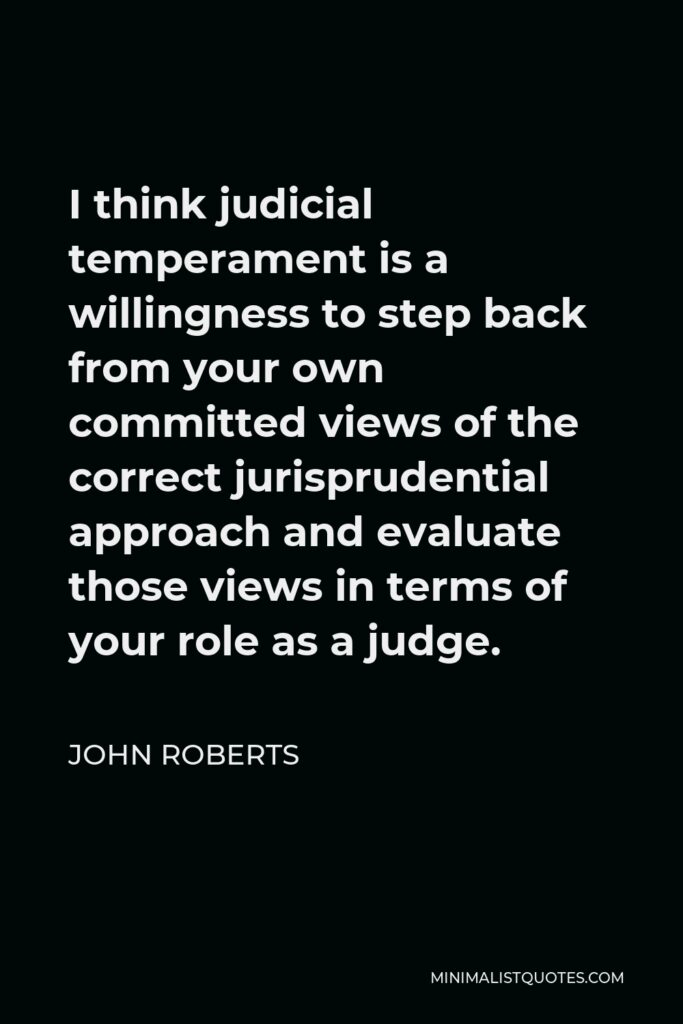 John Roberts Quote - I think judicial temperament is a willingness to step back from your own committed views of the correct jurisprudential approach and evaluate those views in terms of your role as a judge.