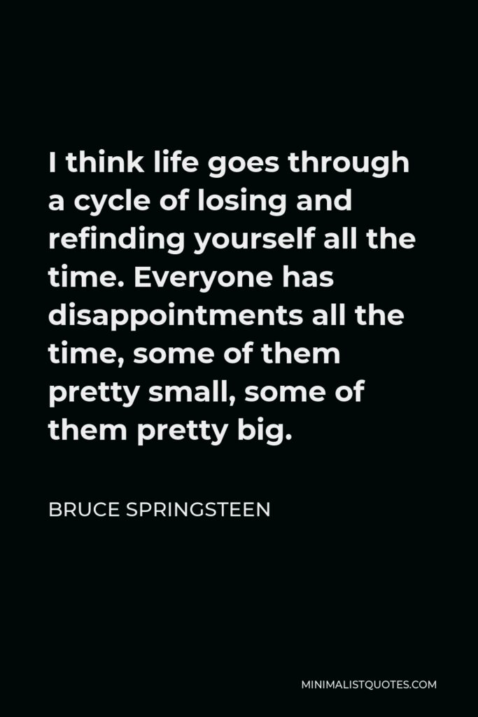 Bruce Springsteen Quote - I think life goes through a cycle of losing and refinding yourself all the time. Everyone has disappointments all the time, some of them pretty small, some of them pretty big.