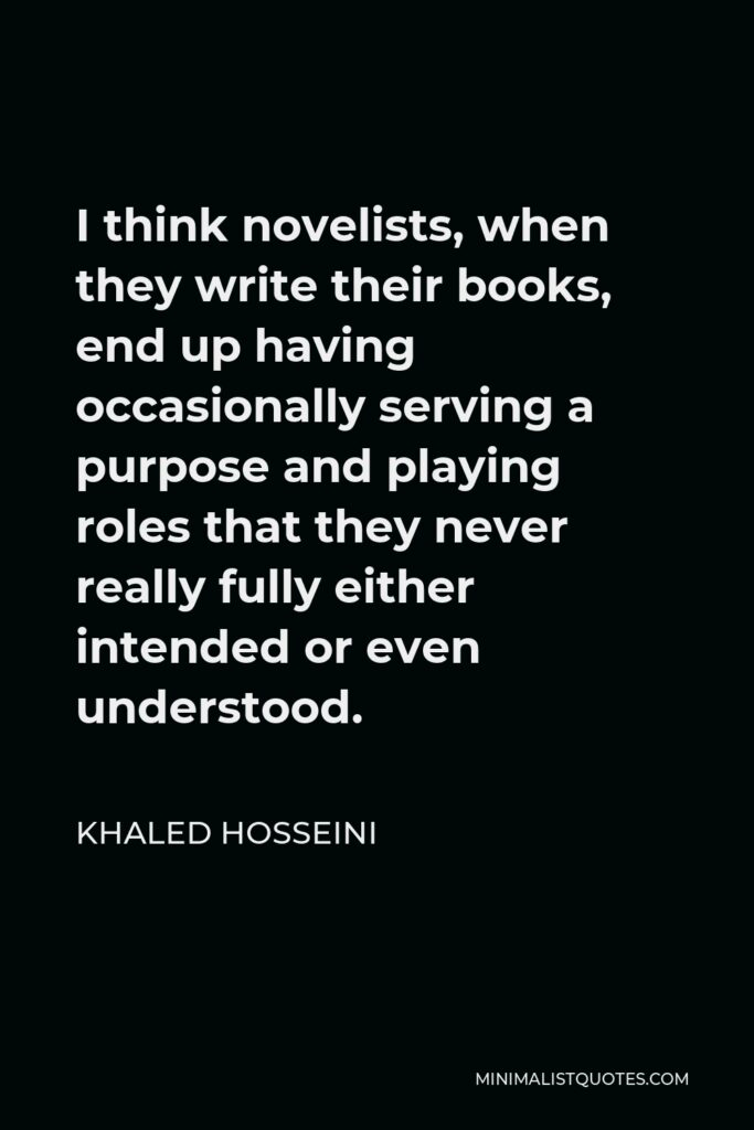 Khaled Hosseini Quote - I think novelists, when they write their books, end up having occasionally serving a purpose and playing roles that they never really fully either intended or even understood.