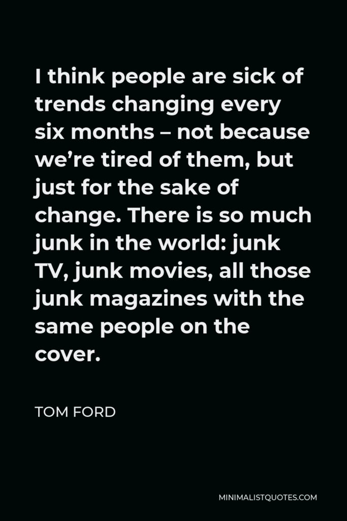 Tom Ford Quote - I think people are sick of trends changing every six months – not because we're tired of them, but just for the sake of change. There is so much junk in the world: junk TV, junk movies, all those junk magazines with the same people on the cover.