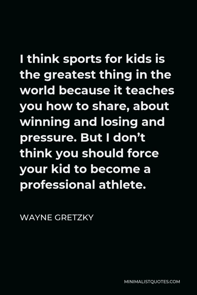 Wayne Gretzky Quote - I think sports for kids is the greatest thing in the world because it teaches you how to share, about winning and losing and pressure. But I don't think you should force your kid to become a professional athlete.