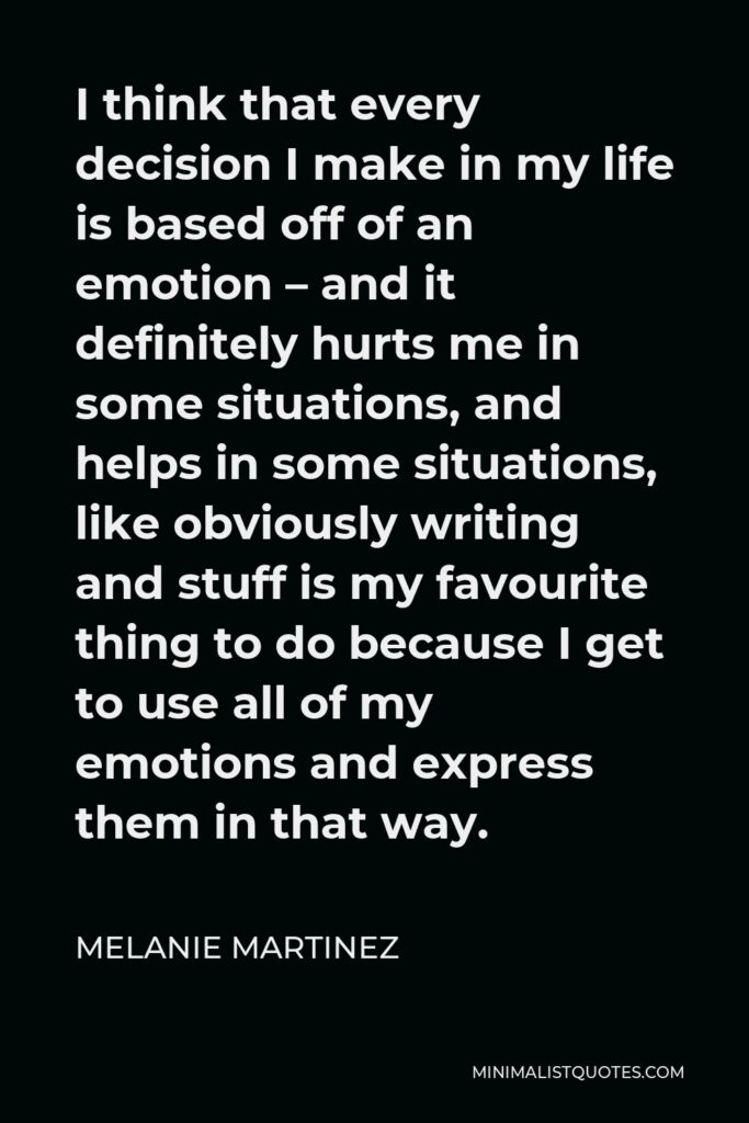 Melanie Martinez Quote - I think that every decision I make in my life is based off of an emotion – and it definitely hurts me in some situations, and helps in some situations, like obviously writing and stuff is my favourite thing to do because I get to use all of my emotions and express them in that way.