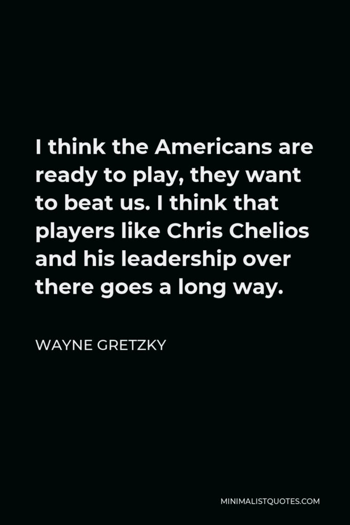 Wayne Gretzky Quote - I think the Americans are ready to play, they want to beat us. I think that players like Chris Chelios and his leadership over there goes a long way.