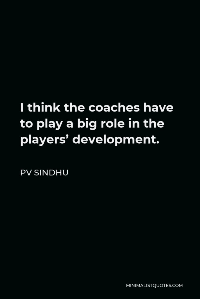 PV Sindhu Quote - I think the coaches have to play a big role in the players' development.