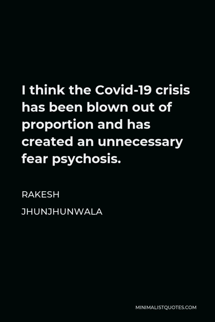 Rakesh Jhunjhunwala Quote - I think the Covid-19 crisis has been blown out of proportion and has created an unnecessary fear psychosis.