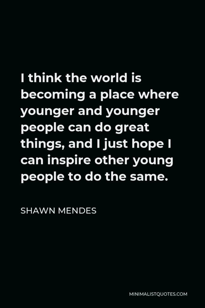 Shawn Mendes Quote - I think the world is becoming a place where younger and younger people can do great things, and I just hope I can inspire other young people to do the same.