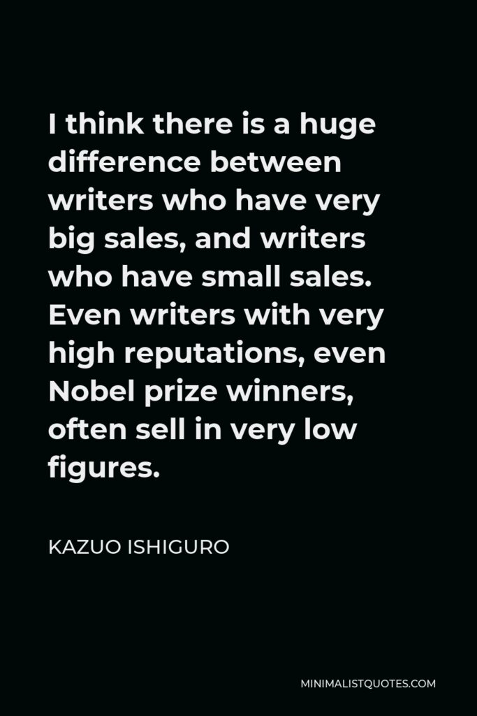 Kazuo Ishiguro Quote - I think there is a huge difference between writers who have very big sales, and writers who have small sales. Even writers with very high reputations, even Nobel prize winners, often sell in very low figures.