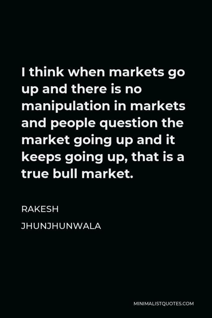 Rakesh Jhunjhunwala Quote - I think when markets go up and there is no manipulation in markets and people question the market going up and it keeps going up, that is a true bull market.