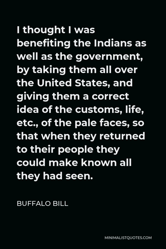 Buffalo Bill Quote - I thought I was benefiting the Indians as well as the government, by taking them all over the United States, and giving them a correct idea of the customs, life, etc., of the pale faces, so that when they returned to their people they could make known all they had seen.