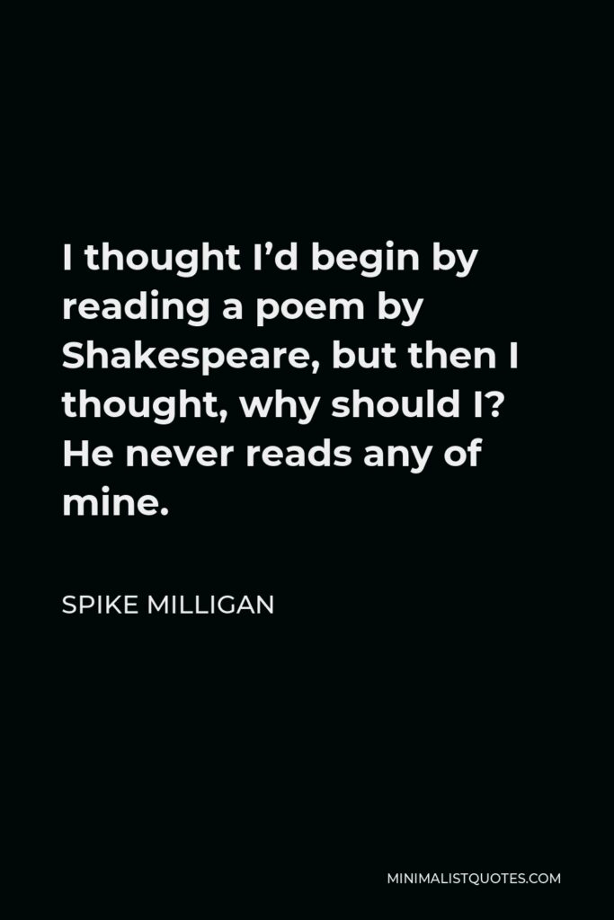 Spike Milligan Quote - I thought I'd begin by reading a poem by Shakespeare, but then I thought, why should I? He never reads any of mine.