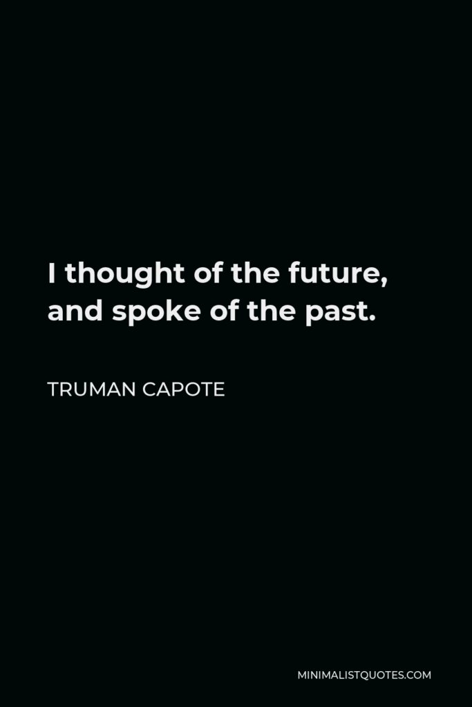 Truman Capote Quote - I thought of the future, and spoke of the past.