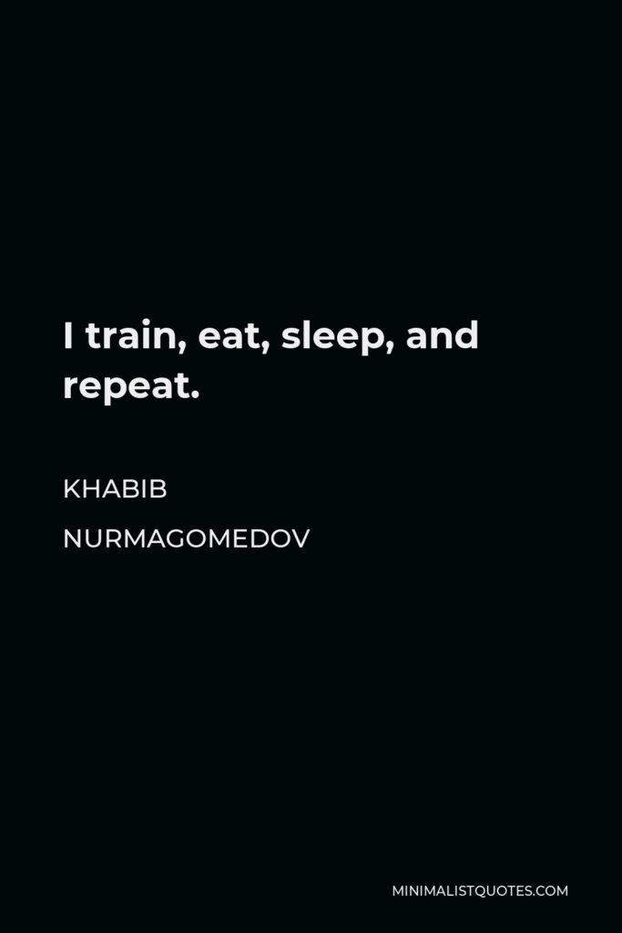 Khabib Nurmagomedov Quote - I train, eat, sleep, and repeat.