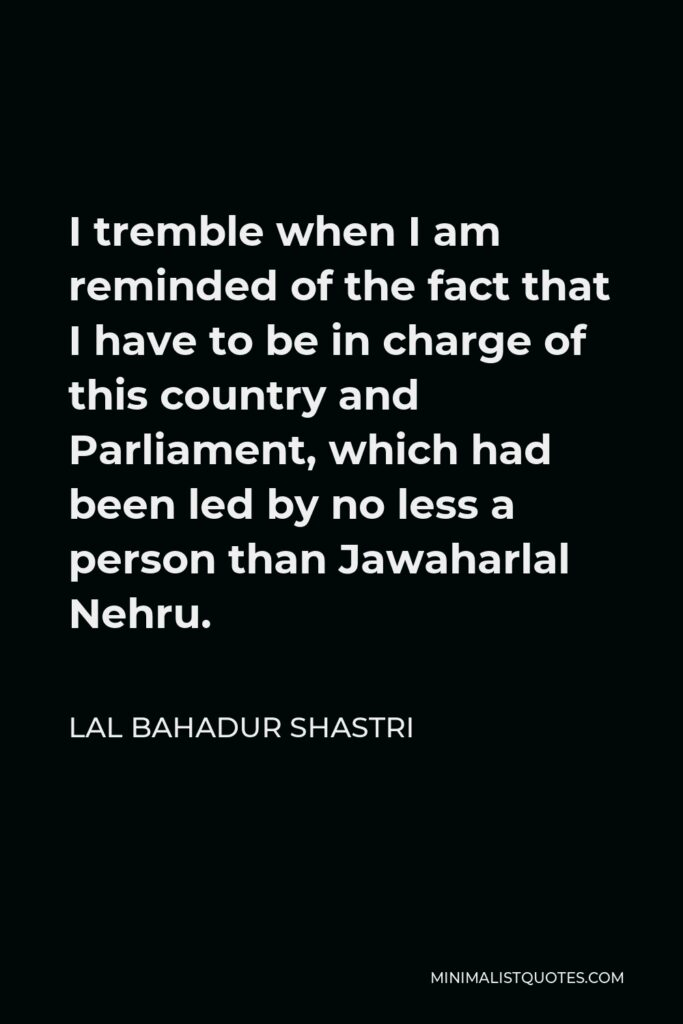 Lal Bahadur Shastri Quote - I tremble when I am reminded of the fact that I have to be in charge of this country and Parliament, which had been led by no less a person than Jawaharlal Nehru.