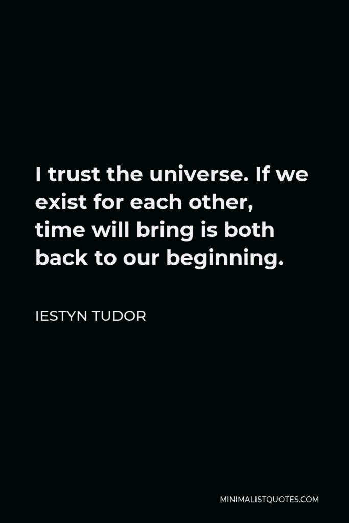 Iestyn Tudor Quote - I trust the universe. If we exist for each other, time will bring is both back to our beginning.