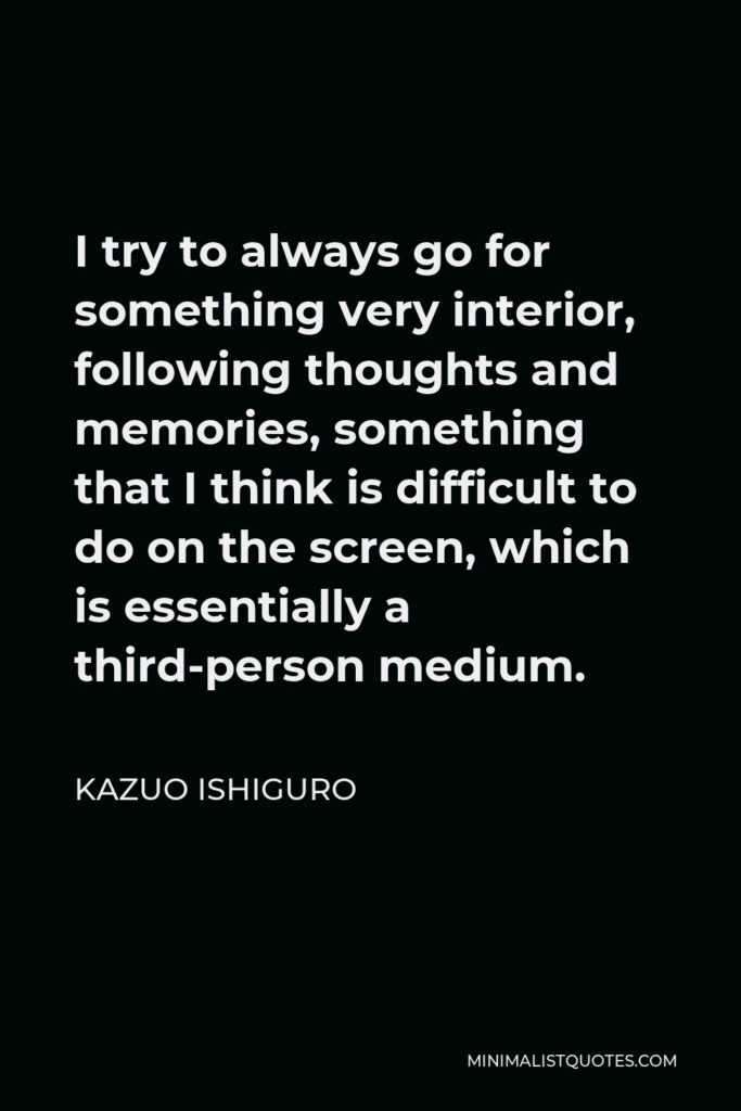 Kazuo Ishiguro Quote - I try to always go for something very interior, following thoughts and memories, something that I think is difficult to do on the screen, which is essentially a third-person medium.