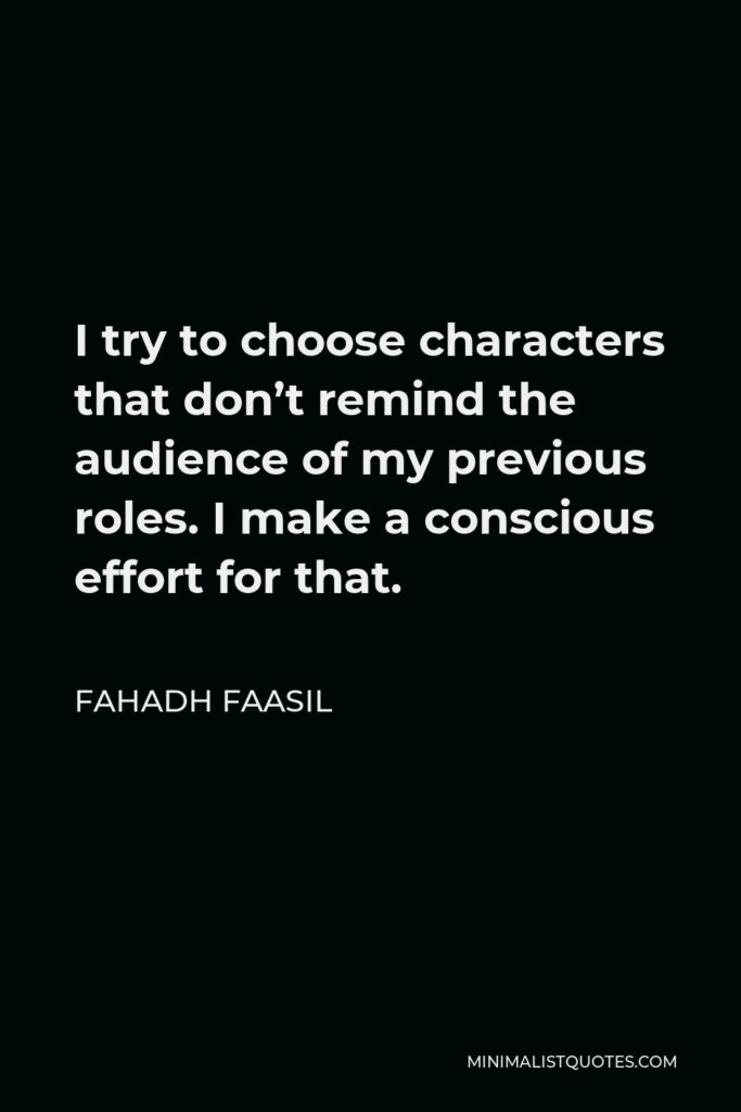 Fahadh Faasil Quote - I try to choose characters that don't remind the audience of my previous roles. I make a conscious effort for that.