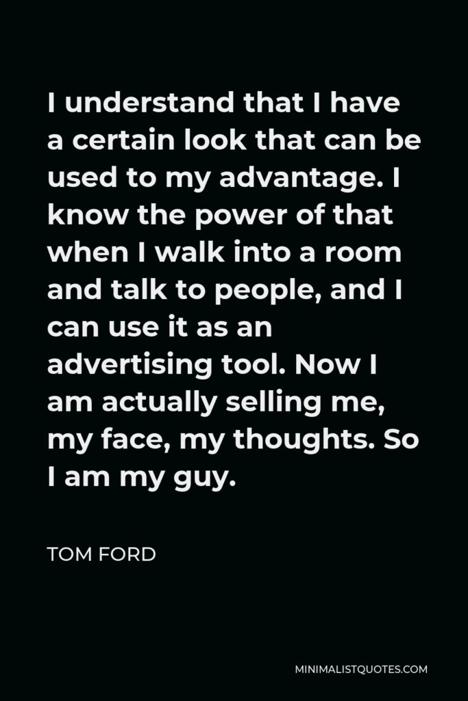 Tom Ford Quote - I understand that I have a certain look that can be used to my advantage. I know the power of that when I walk into a room and talk to people, and I can use it as an advertising tool. Now I am actually selling me, my face, my thoughts. So I am my guy.