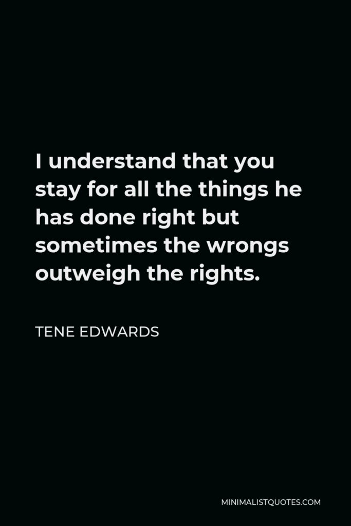 Tene Edwards Quote - I understand that you stay for all the things he has done right but sometimes the wrongs outweigh the rights.