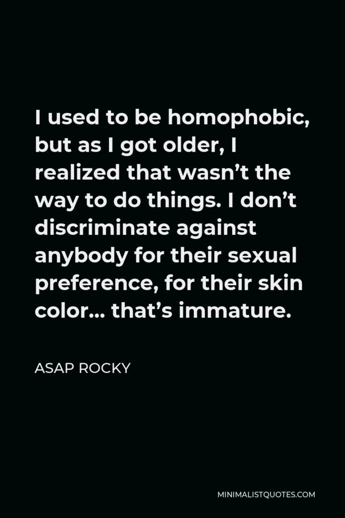 ASAP Rocky Quote - I used to be homophobic, but as I got older, I realized that wasn't the way to do things. I don't discriminate against anybody for their sexual preference, for their skin color… that's immature.