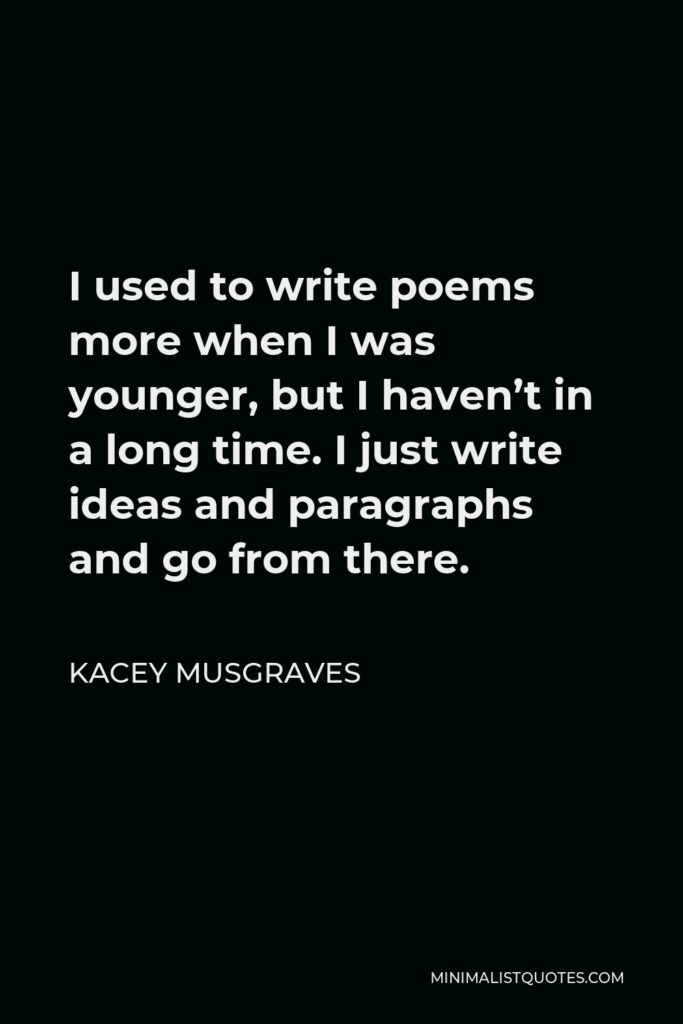 Kacey Musgraves Quote - I used to write poems more when I was younger, but I haven't in a long time. I just write ideas and paragraphs and go from there.