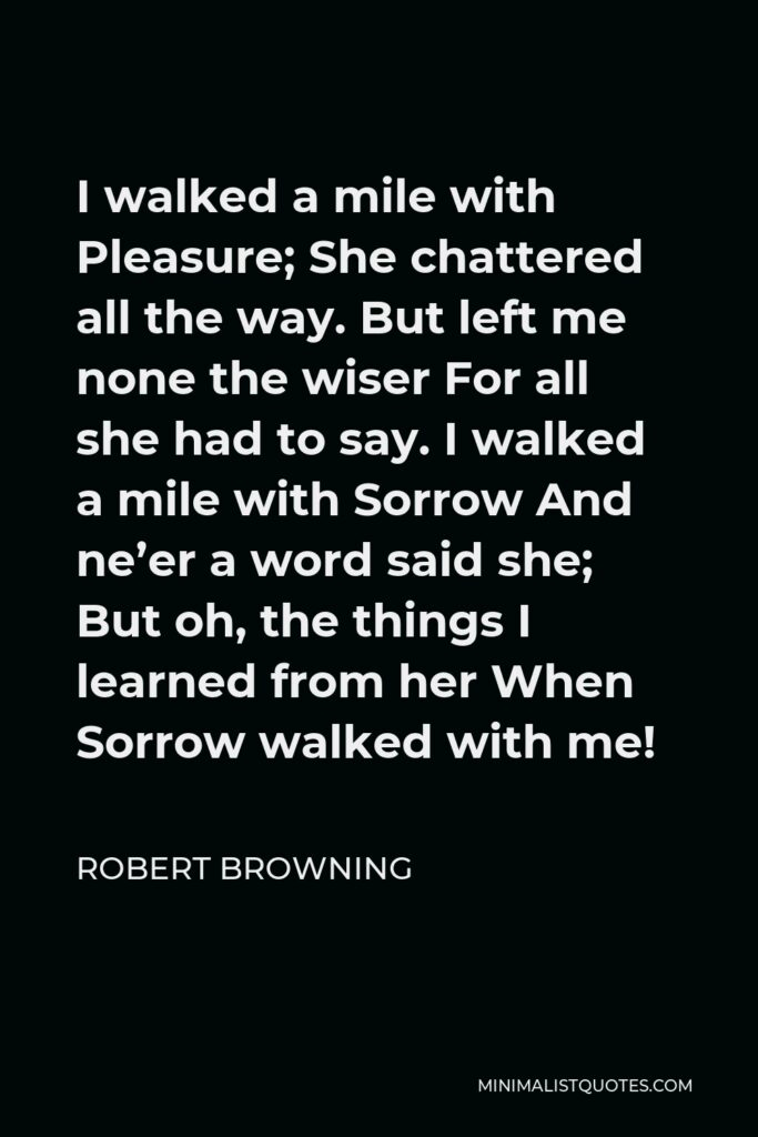 Robert Browning Quote - I walked a mile with Pleasure; She chattered all the way. But left me none the wiser For all she had to say. I walked a mile with Sorrow And ne'er a word said she; But oh, the things I learned from her When Sorrow walked with me!