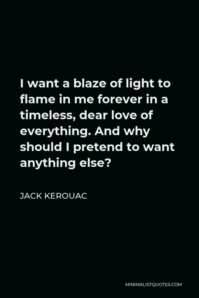 Jack Kerouac Quote - I want a blaze of light to flame in me forever in a timeless, dear love of everything. And why should I pretend to want anything else?