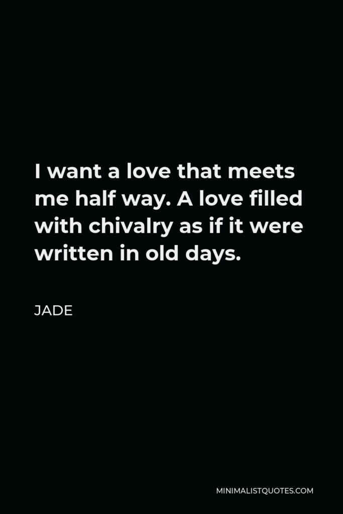 Jade Quote - I want a love that meets me half way. A love filled with chivalry as if it were written in old days.