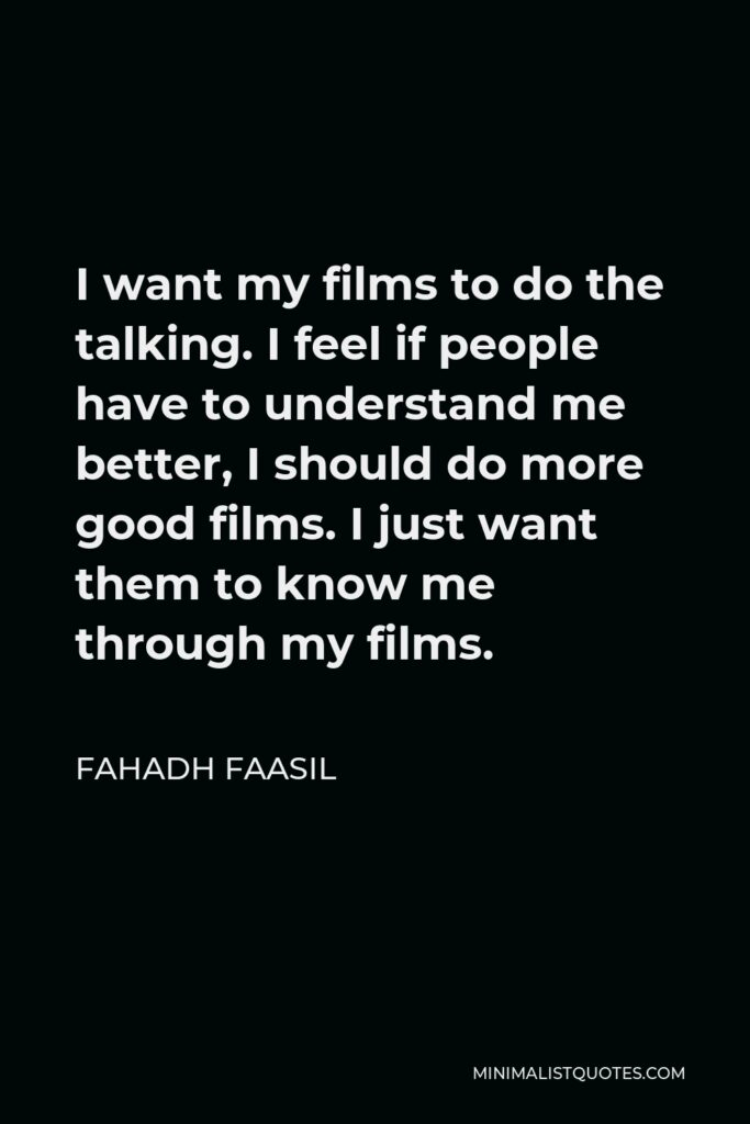 Fahadh Faasil Quote - I want my films to do the talking. I feel if people have to understand me better, I should do more good films. I just want them to know me through my films.