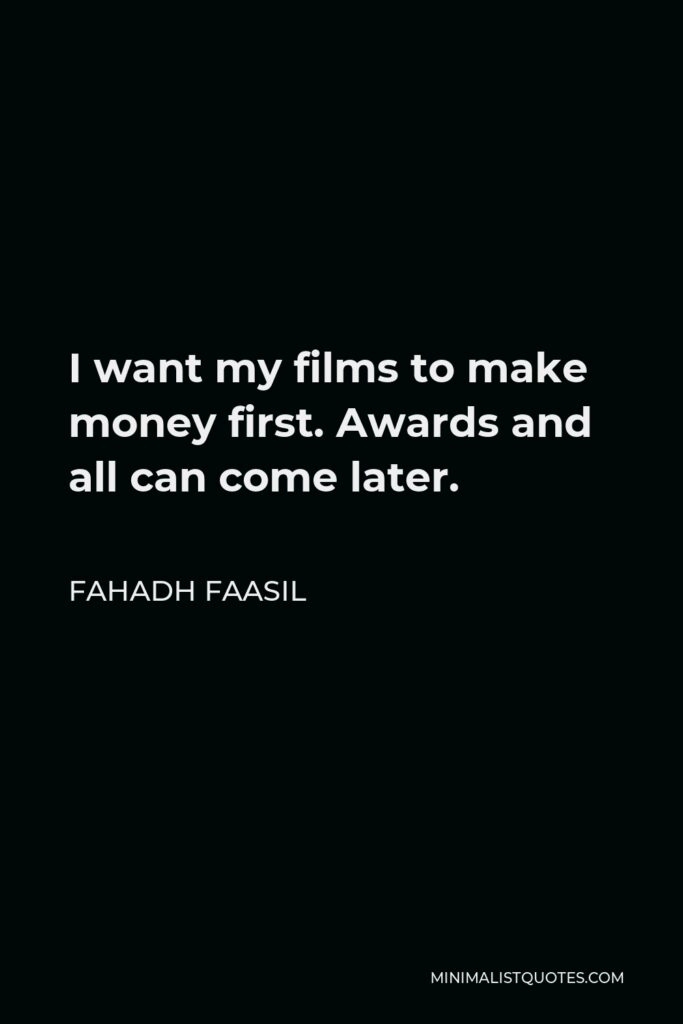 Fahadh Faasil Quote - I want my films to make money first. Awards and all can come later.