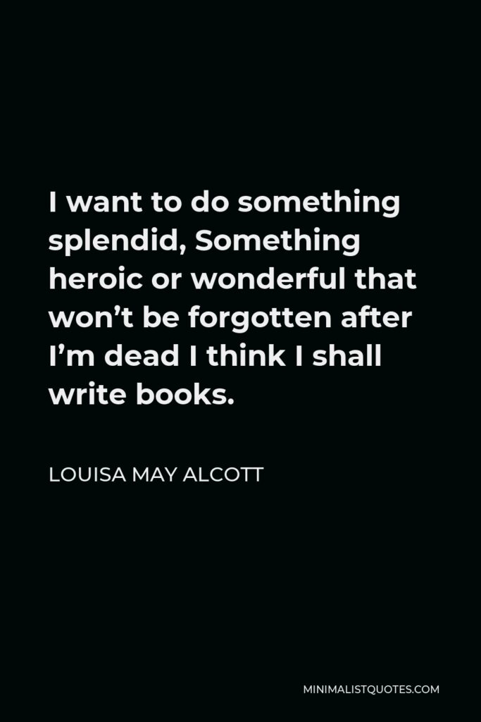 Louisa May Alcott Quote - I want to do something splendid, Something heroic or wonderful that won't be forgotten after I'm dead I think I shall write books.