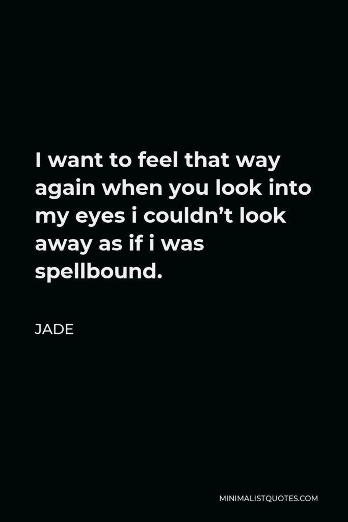 Jade Quote - I want to feel that way again when you look into my eyes i couldn't look away as if i was spellbound.