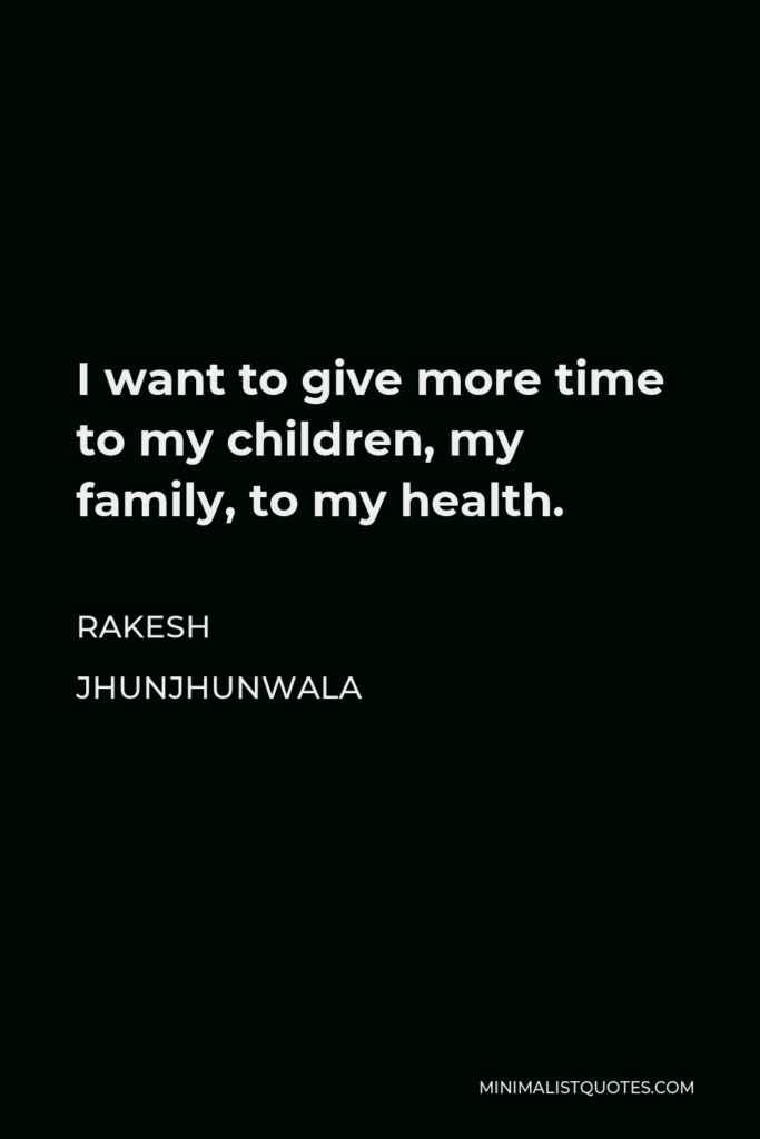 Rakesh Jhunjhunwala Quote - I want to give more time to my children, my family, to my health.