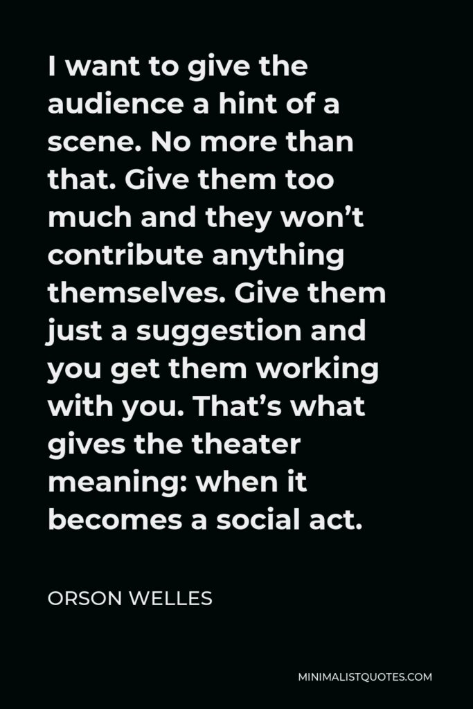 Orson Welles Quote - I want to give the audience a hint of a scene. No more than that. Give them too much and they won't contribute anything themselves. Give them just a suggestion and you get them working with you. That's what gives the theater meaning: when it becomes a social act.