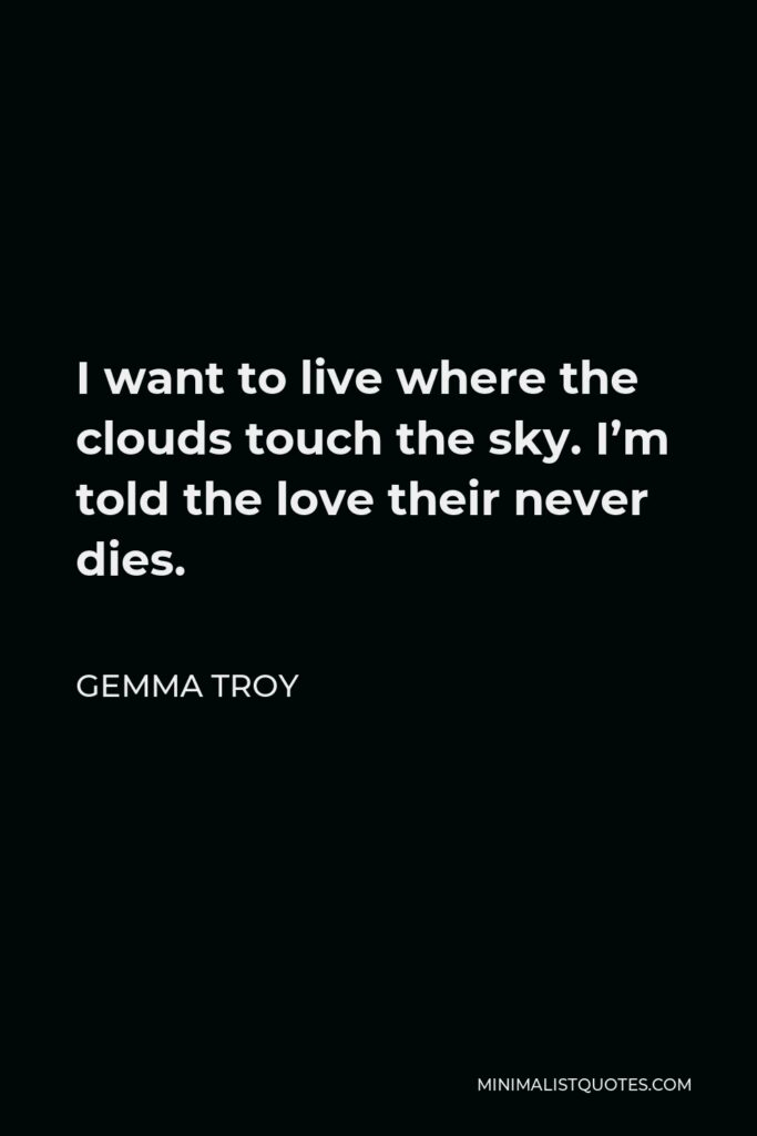 Gemma Troy Quote - I want to live where the clouds touch the sky. I'm told the love their never dies.