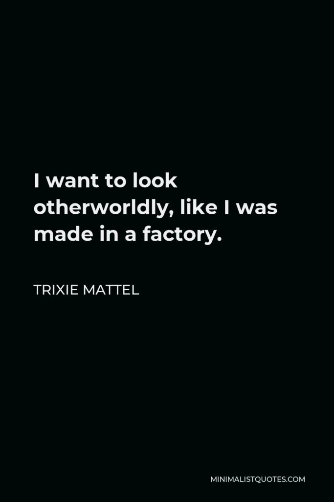 Trixie Mattel Quote - I want to look otherworldly, like I was made in a factory.