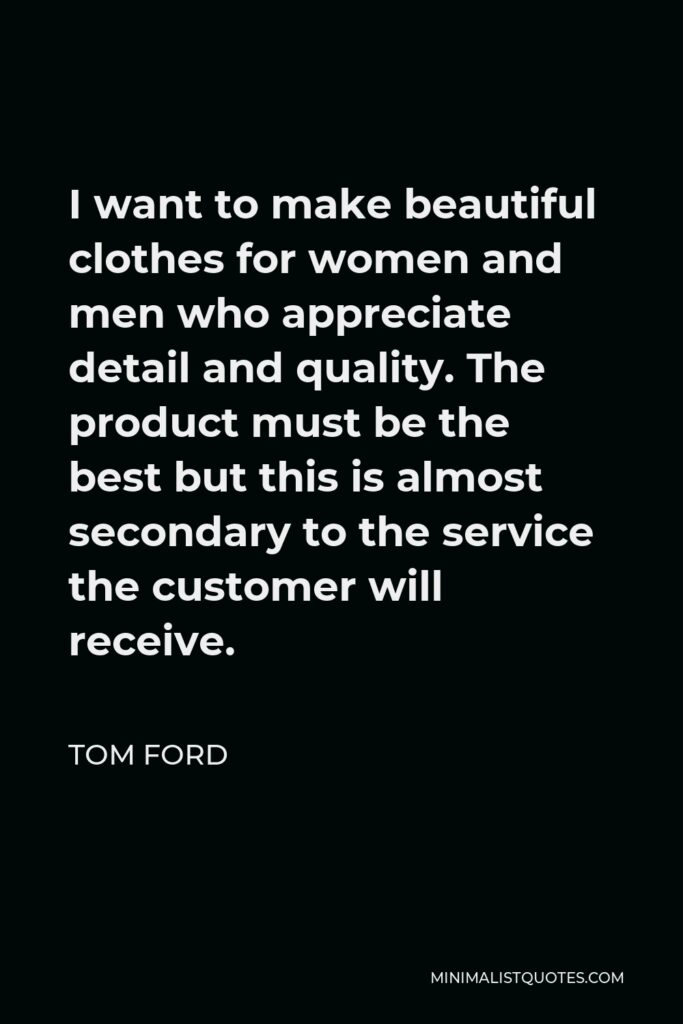 Tom Ford Quote - I want to make beautiful clothes for women and men who appreciate detail and quality. The product must be the best but this is almost secondary to the service the customer will receive.