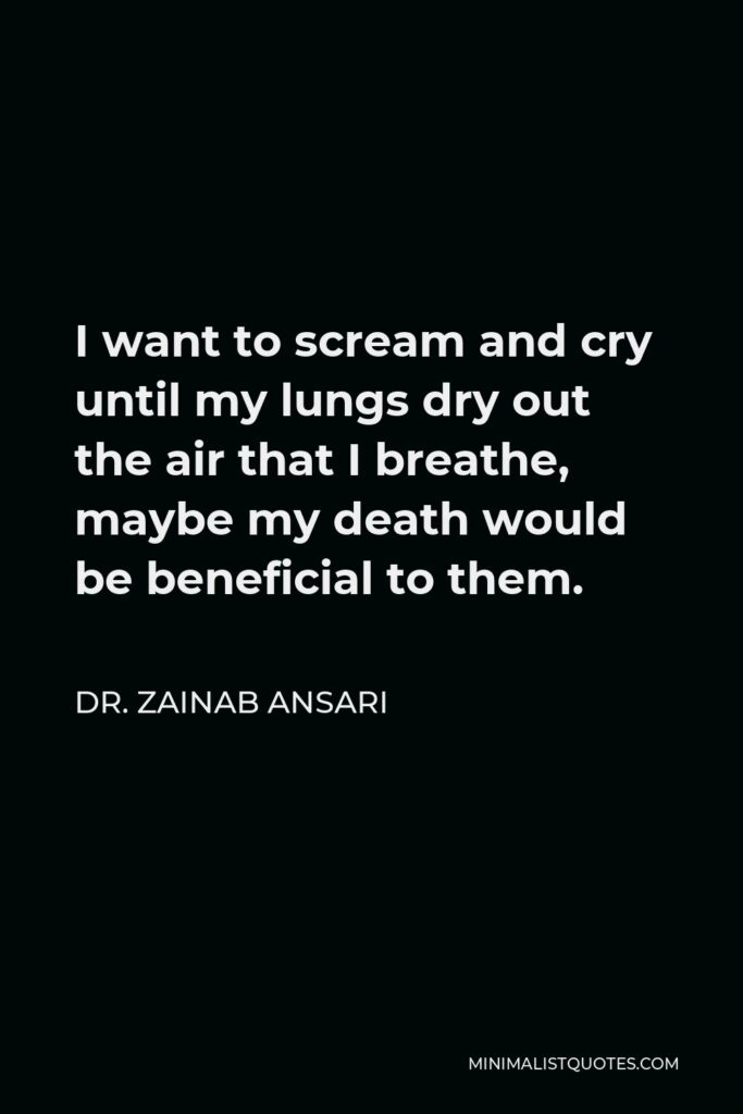 Dr. Zainab Ansari Quote - I want to scream and cry until my lungs dry out the air that I breathe, maybe my death would be beneficial to them.