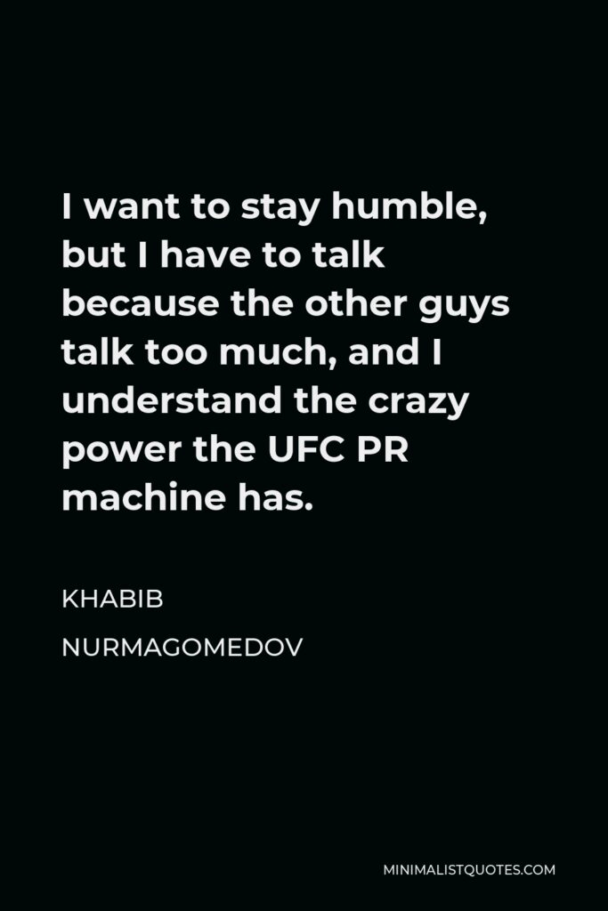 Khabib Nurmagomedov Quote - I want to stay humble, but I have to talk because the other guys talk too much, and I understand the crazy power the UFC PR machine has.