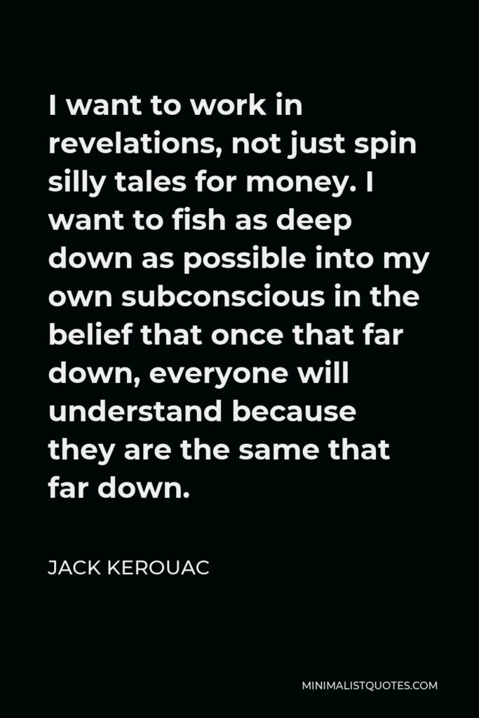 Jack Kerouac Quote - I want to work in revelations, not just spin silly tales for money. I want to fish as deep down as possible into my own subconscious in the belief that once that far down, everyone will understand because they are the same that far down.