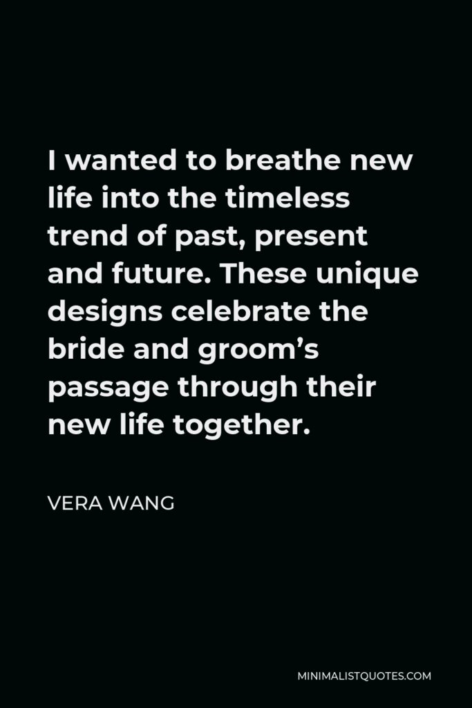 Vera Wang Quote - I wanted to breathe new life into the timeless trend of past, present and future. These unique designs celebrate the bride and groom's passage through their new life together.