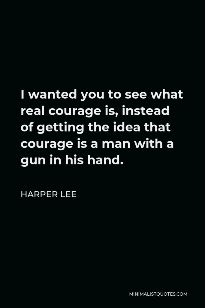Harper Lee Quote - I wanted you to see what real courage is, instead of getting the idea that courage is a man with a gun in his hand.