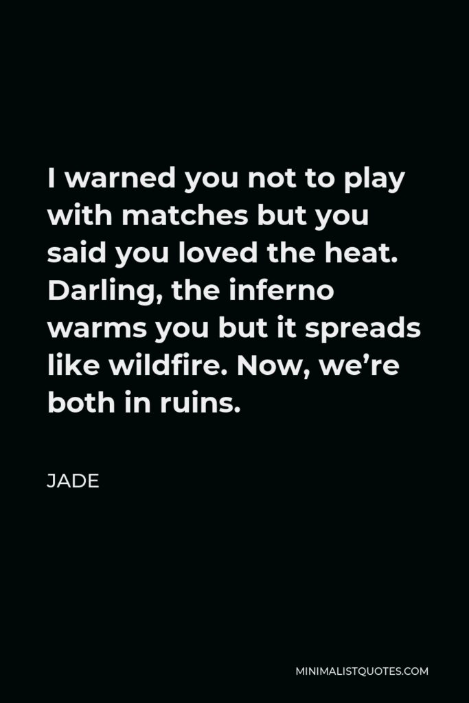 Jade Quote - I warned you not to play with matches but you said you loved the heat. Darling, the inferno warms you but it spreads like wildfire. Now, we're both in ruins.