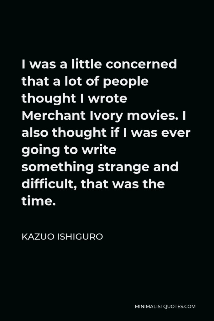 Kazuo Ishiguro Quote - I was a little concerned that a lot of people thought I wrote Merchant Ivory movies. I also thought if I was ever going to write something strange and difficult, that was the time.