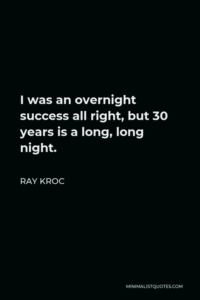 Ray Kroc Quote - I was an overnight success all right, but 30 years is a long, long night.